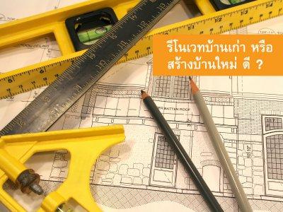 การสร้างบ้านใหม่กับการรีโนเวทเก่า แบบไหนคุ้มกว่ากัน